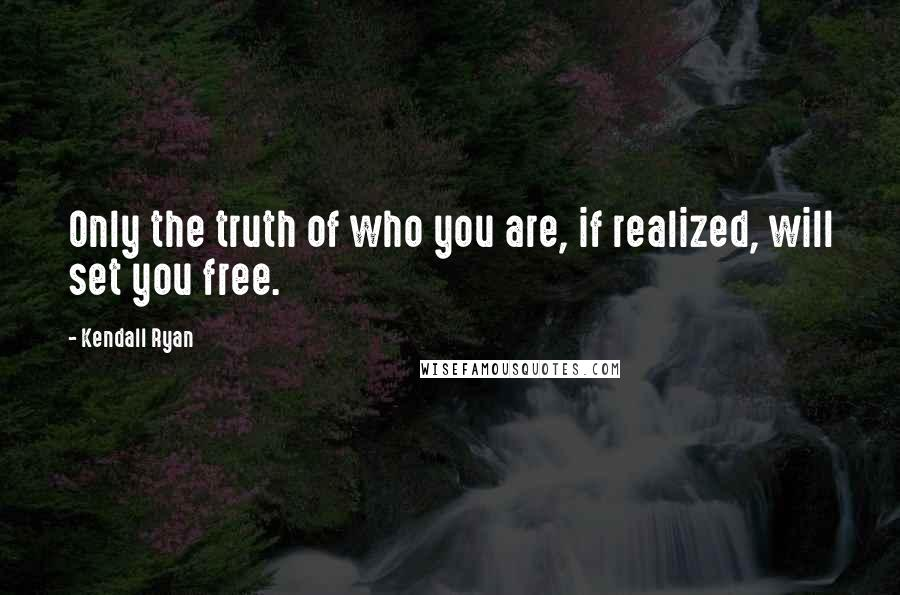 Kendall Ryan quotes: Only the truth of who you are, if realized, will set you free.