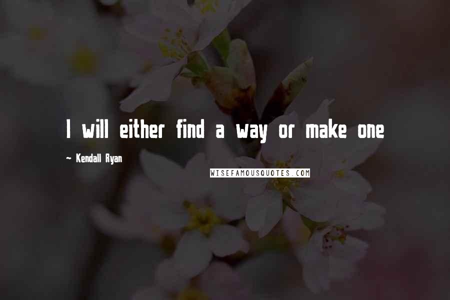 Kendall Ryan quotes: I will either find a way or make one