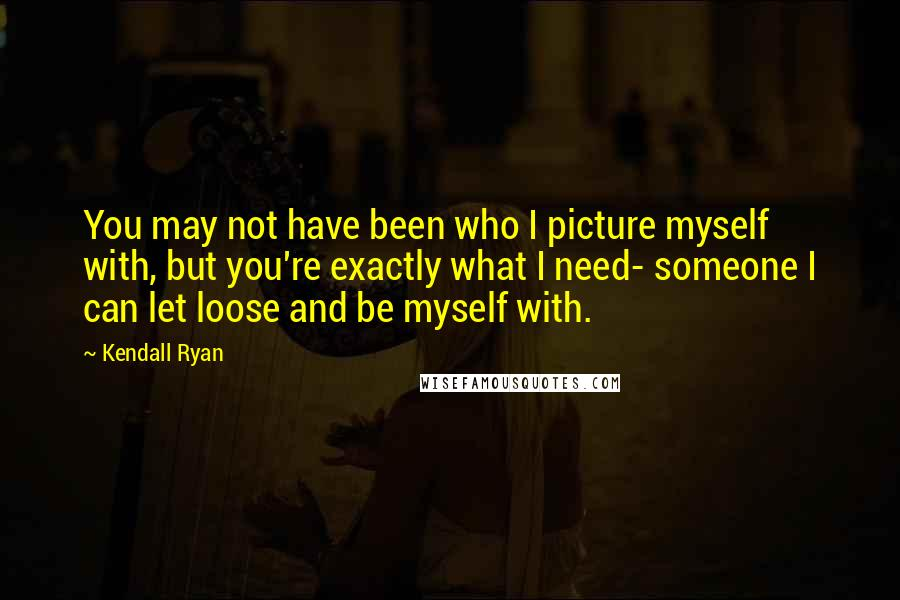 Kendall Ryan quotes: You may not have been who I picture myself with, but you're exactly what I need- someone I can let loose and be myself with.