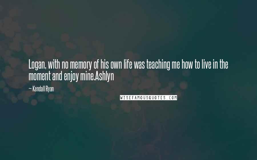 Kendall Ryan quotes: Logan, with no memory of his own life was teaching me how to live in the moment and enjoy mine.Ashlyn