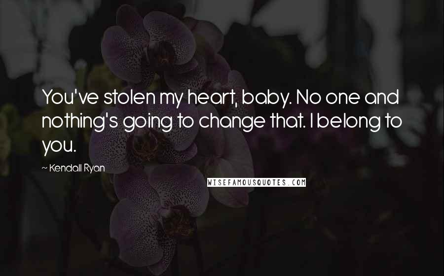 Kendall Ryan quotes: You've stolen my heart, baby. No one and nothing's going to change that. I belong to you.