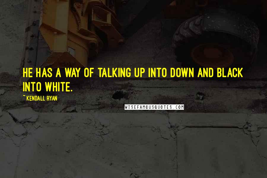 Kendall Ryan quotes: He has a way of talking up into down and black into white.
