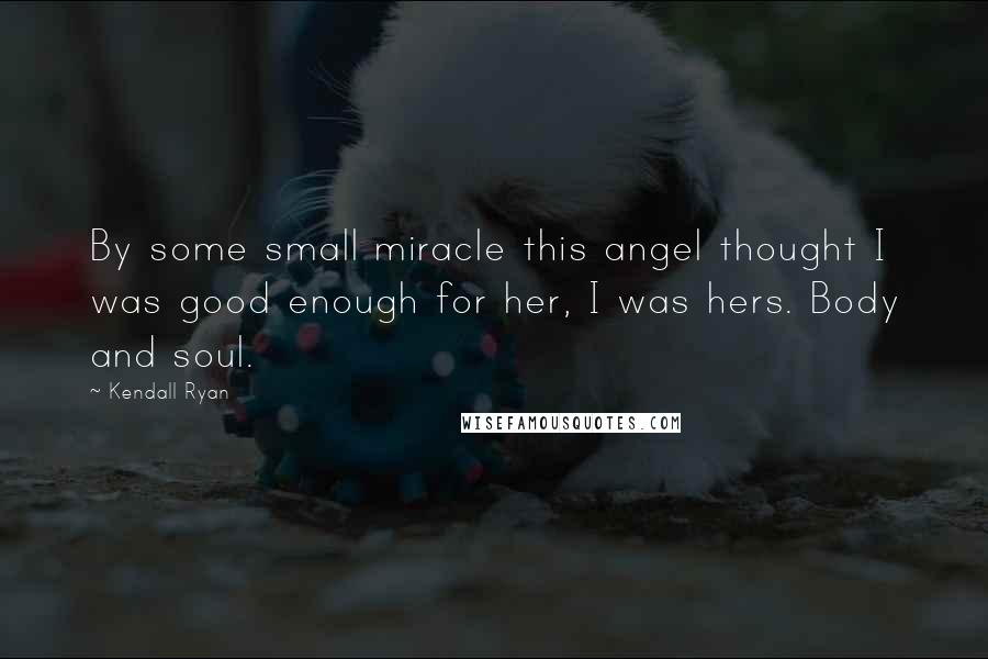 Kendall Ryan quotes: By some small miracle this angel thought I was good enough for her, I was hers. Body and soul.