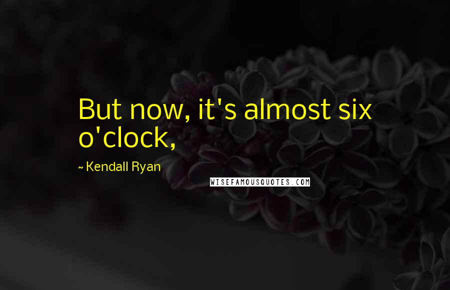 Kendall Ryan quotes: But now, it's almost six o'clock,