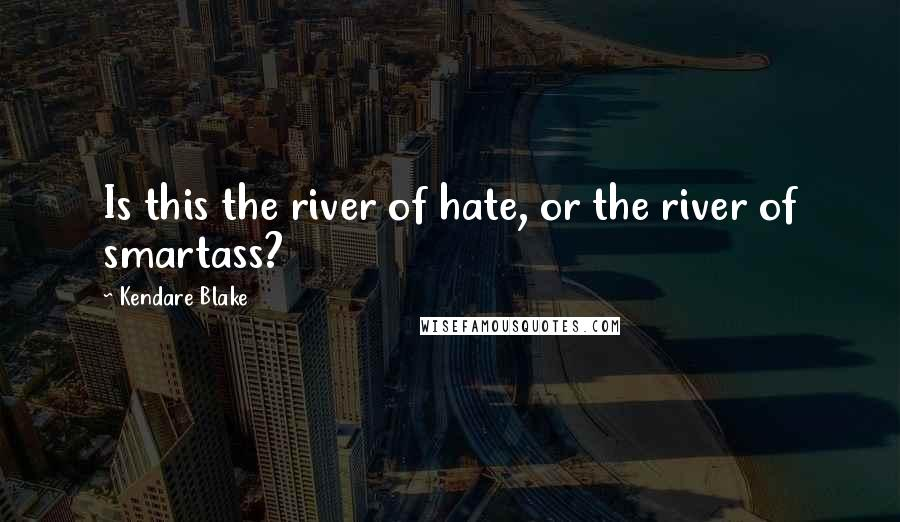 Kendare Blake quotes: Is this the river of hate, or the river of smartass?