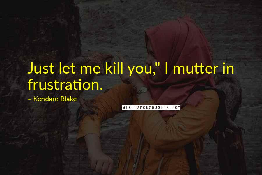 "Kendare Blake quotes: Just let me kill you,"" I mutter in frustration."
