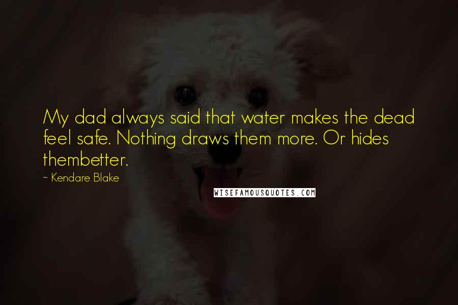 Kendare Blake quotes: My dad always said that water makes the dead feel safe. Nothing draws them more. Or hides thembetter.