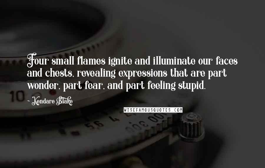Kendare Blake quotes: Four small flames ignite and illuminate our faces and chests, revealing expressions that are part wonder, part fear, and part feeling stupid.