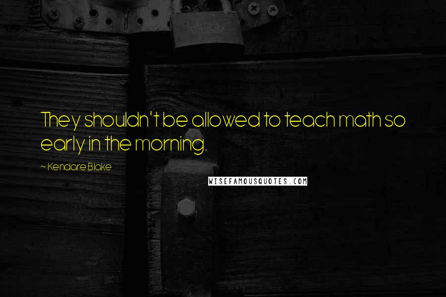 Kendare Blake quotes: They shouldn't be allowed to teach math so early in the morning.