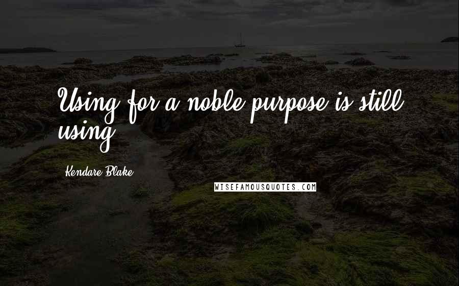 Kendare Blake quotes: Using for a noble purpose is still using.