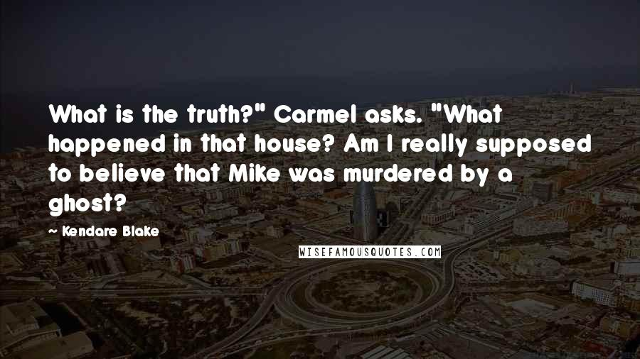 "Kendare Blake quotes: What is the truth?"" Carmel asks. ""What happened in that house? Am I really supposed to believe that Mike was murdered by a ghost?"