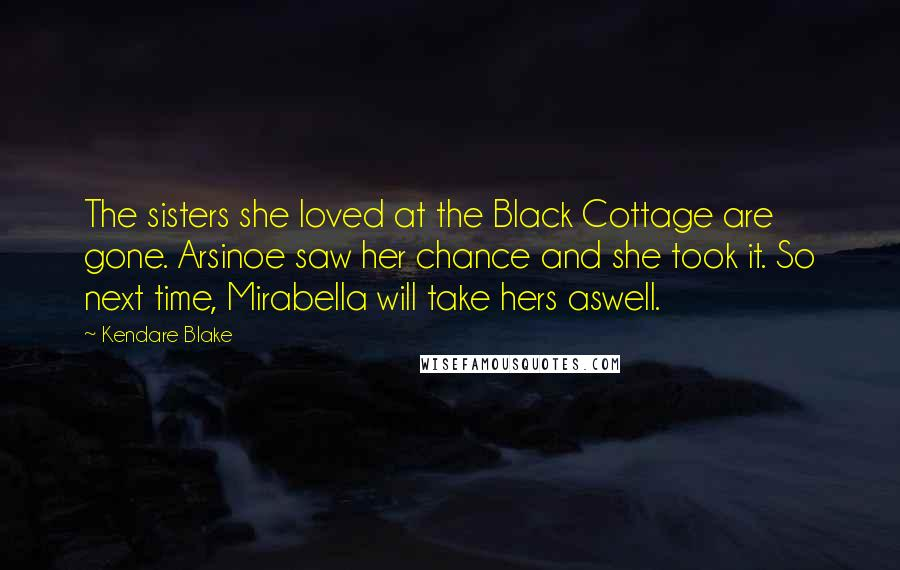 Kendare Blake quotes: The sisters she loved at the Black Cottage are gone. Arsinoe saw her chance and she took it. So next time, Mirabella will take hers aswell.
