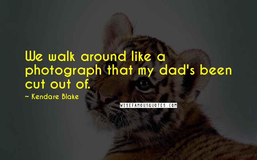 Kendare Blake quotes: We walk around like a photograph that my dad's been cut out of.