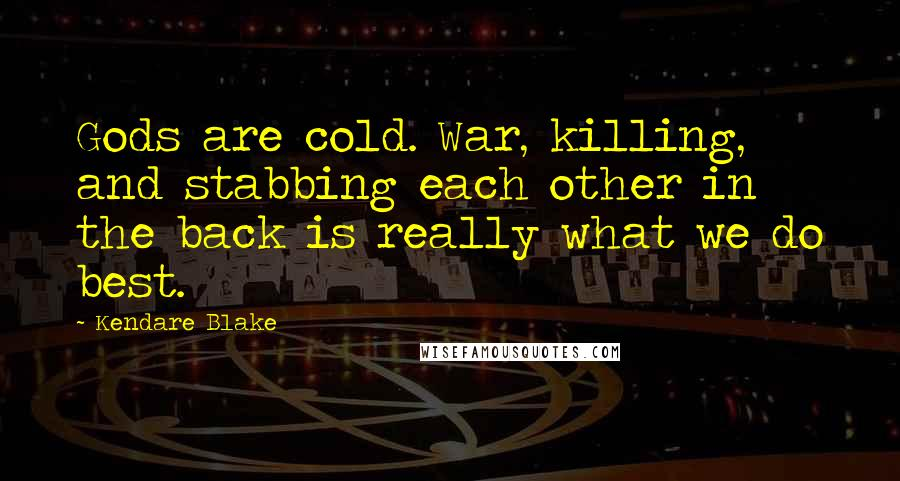 Kendare Blake quotes: Gods are cold. War, killing, and stabbing each other in the back is really what we do best.