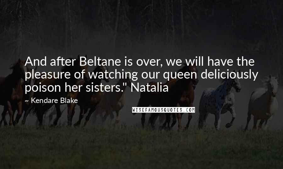 "Kendare Blake quotes: And after Beltane is over, we will have the pleasure of watching our queen deliciously poison her sisters."" Natalia"