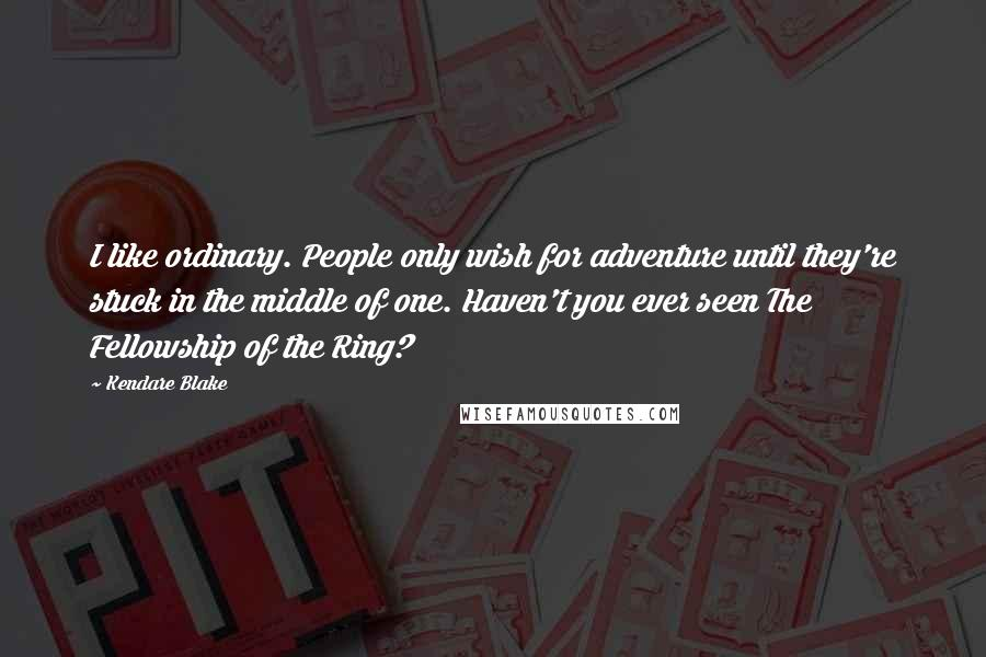 Kendare Blake quotes: I like ordinary. People only wish for adventure until they're stuck in the middle of one. Haven't you ever seen The Fellowship of the Ring?