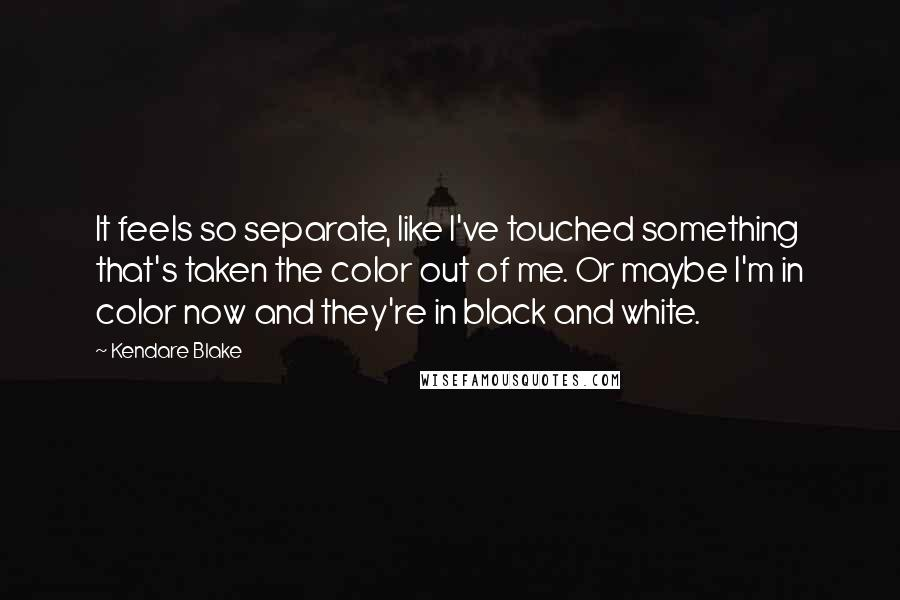 Kendare Blake quotes: It feels so separate, like I've touched something that's taken the color out of me. Or maybe I'm in color now and they're in black and white.
