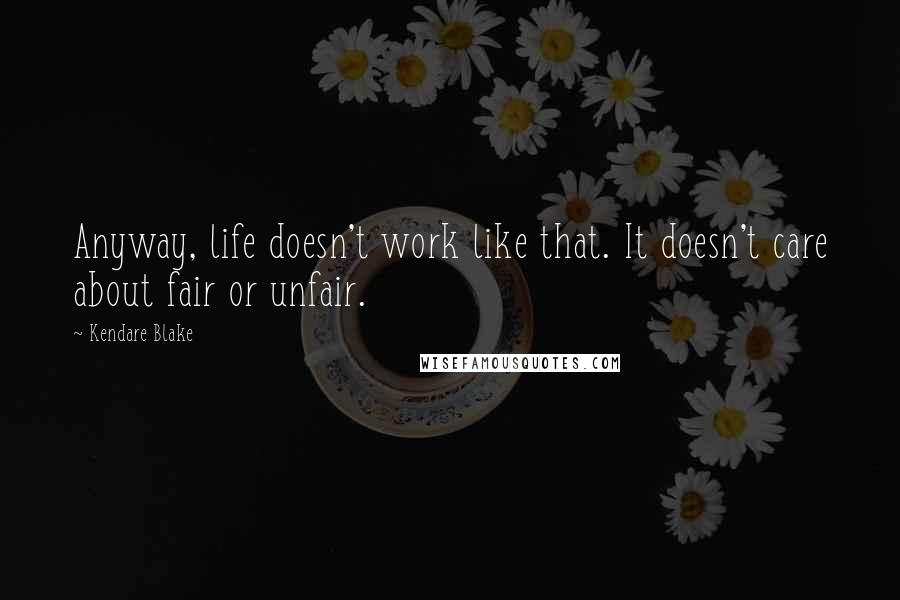 Kendare Blake quotes: Anyway, life doesn't work like that. It doesn't care about fair or unfair.
