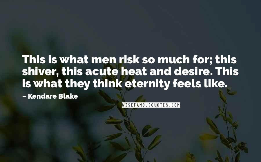 Kendare Blake quotes: This is what men risk so much for; this shiver, this acute heat and desire. This is what they think eternity feels like.