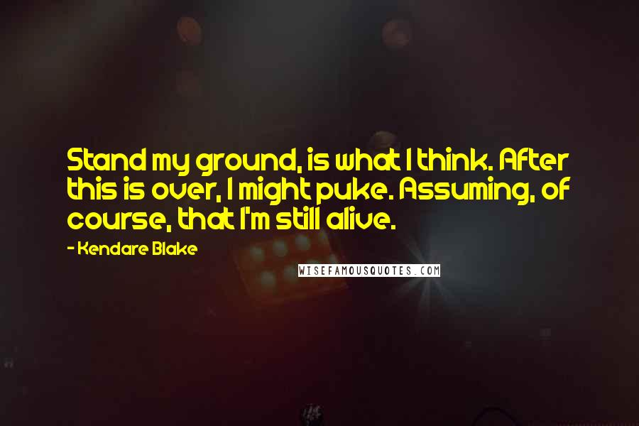 Kendare Blake quotes: Stand my ground, is what I think. After this is over, I might puke. Assuming, of course, that I'm still alive.