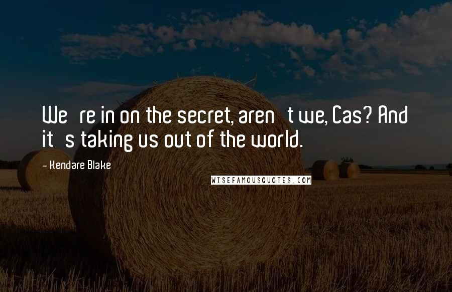Kendare Blake quotes: We're in on the secret, aren't we, Cas? And it's taking us out of the world.