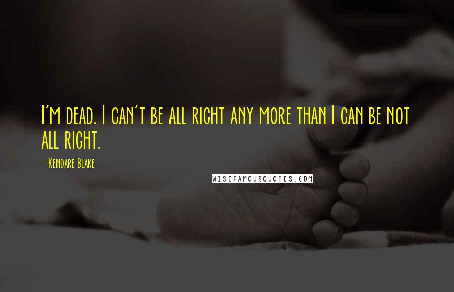 Kendare Blake quotes: I'm dead. I can't be all right any more than I can be not all right.