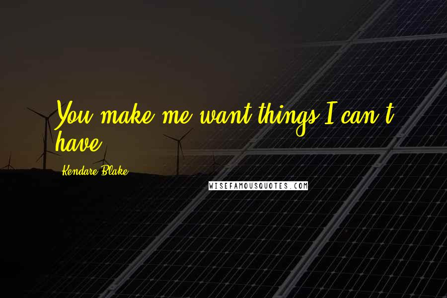 Kendare Blake quotes: You make me want things I can't have.