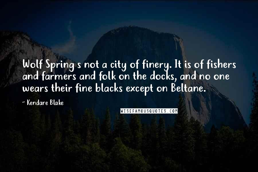 Kendare Blake quotes: Wolf Spring s not a city of finery. It is of fishers and farmers and folk on the docks, and no one wears their fine blacks except on Beltane.
