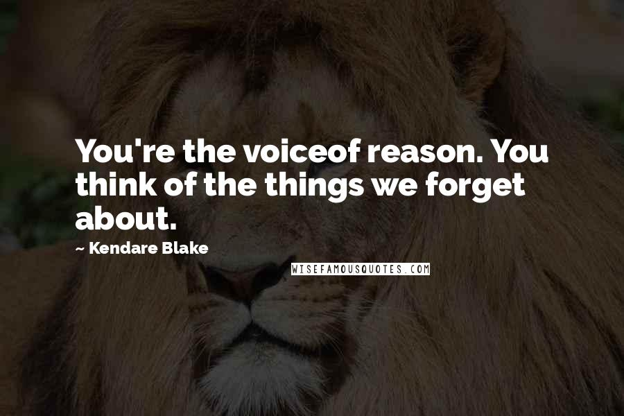 Kendare Blake quotes: You're the voiceof reason. You think of the things we forget about.