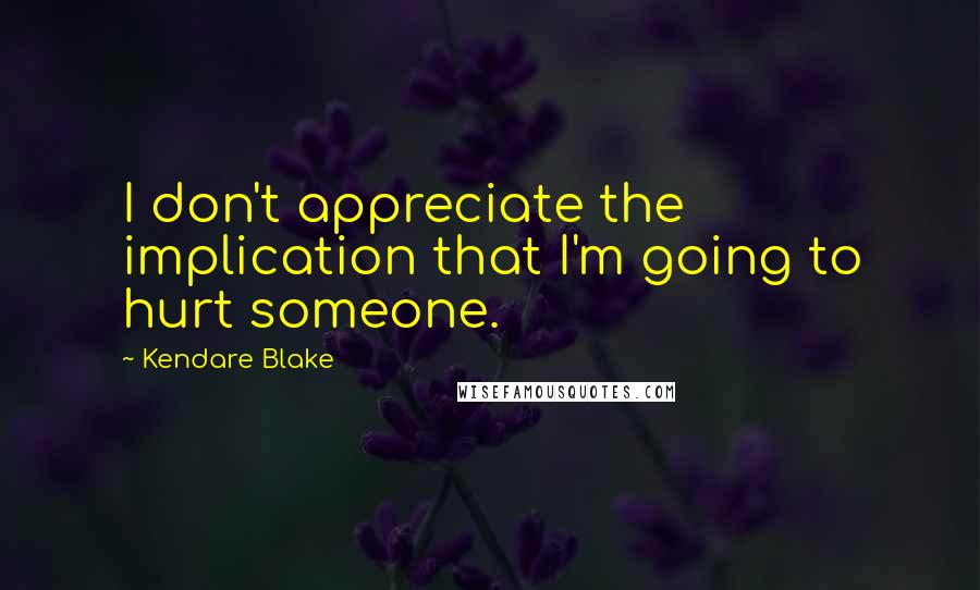 Kendare Blake quotes: I don't appreciate the implication that I'm going to hurt someone.