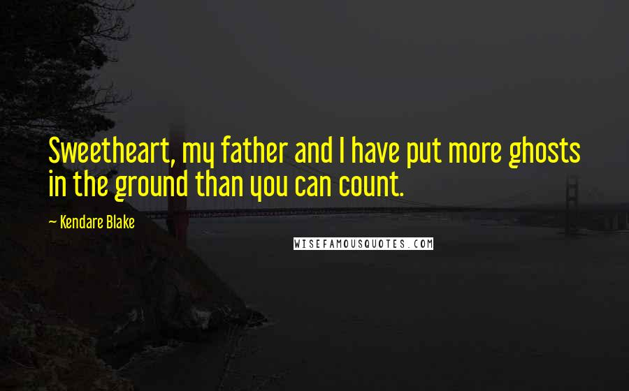 Kendare Blake quotes: Sweetheart, my father and I have put more ghosts in the ground than you can count.