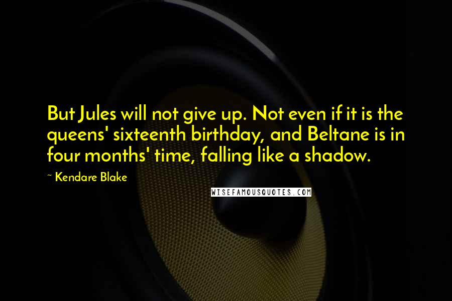 Kendare Blake quotes: But Jules will not give up. Not even if it is the queens' sixteenth birthday, and Beltane is in four months' time, falling like a shadow.
