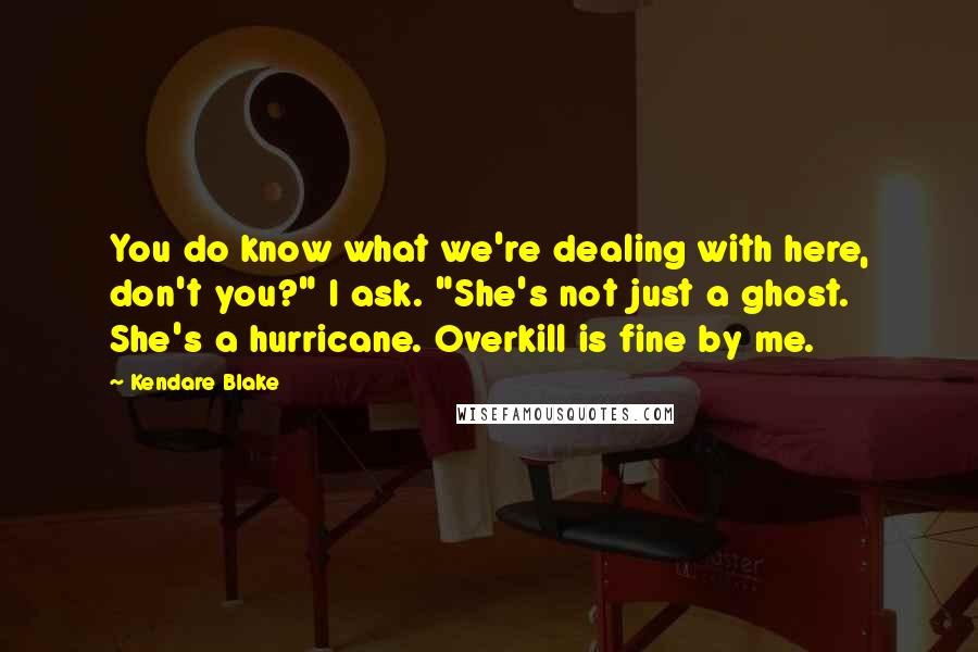 "Kendare Blake quotes: You do know what we're dealing with here, don't you?"" I ask. ""She's not just a ghost. She's a hurricane. Overkill is fine by me."