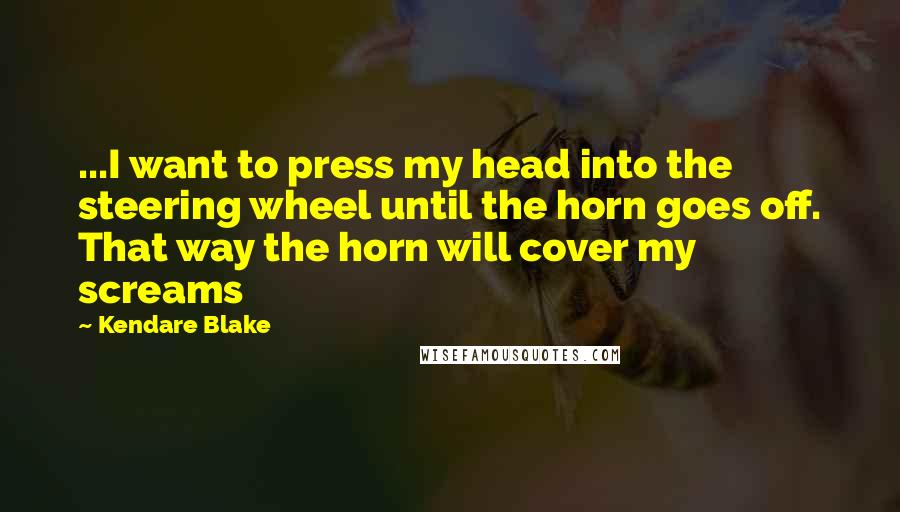 Kendare Blake quotes: ...I want to press my head into the steering wheel until the horn goes off. That way the horn will cover my screams