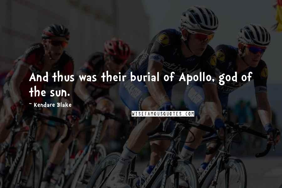 Kendare Blake quotes: And thus was their burial of Apollo, god of the sun.