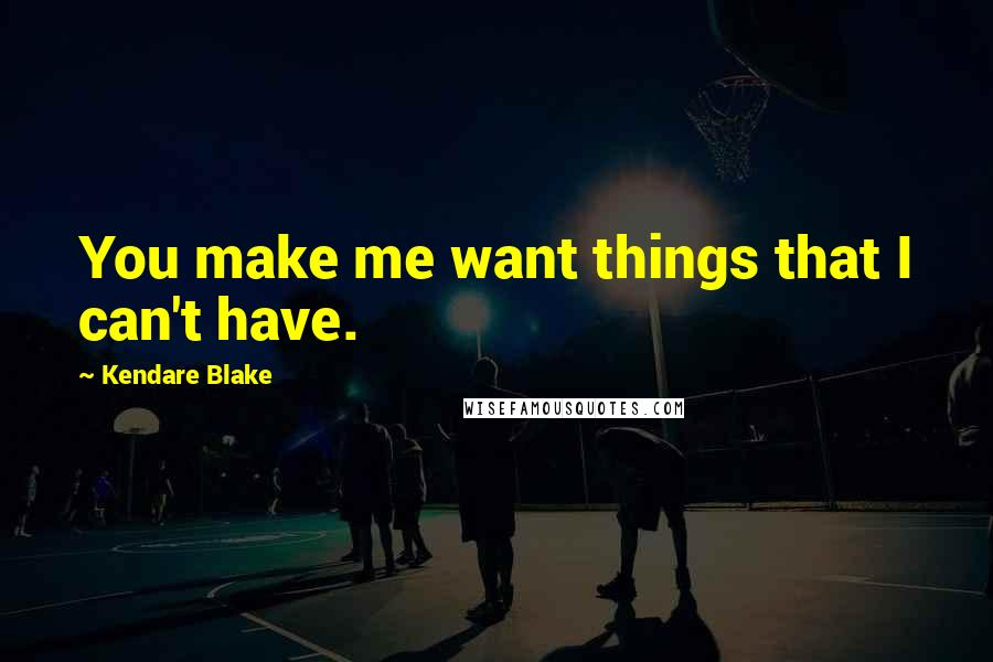 Kendare Blake quotes: You make me want things that I can't have.