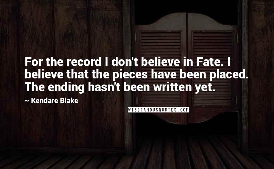 Kendare Blake quotes: For the record I don't believe in Fate. I believe that the pieces have been placed. The ending hasn't been written yet.
