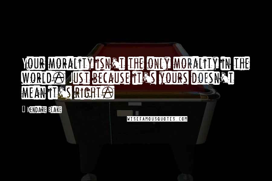 Kendare Blake quotes: Your morality isn't the only morality in the world. Just because it's yours doesn't mean it's right.