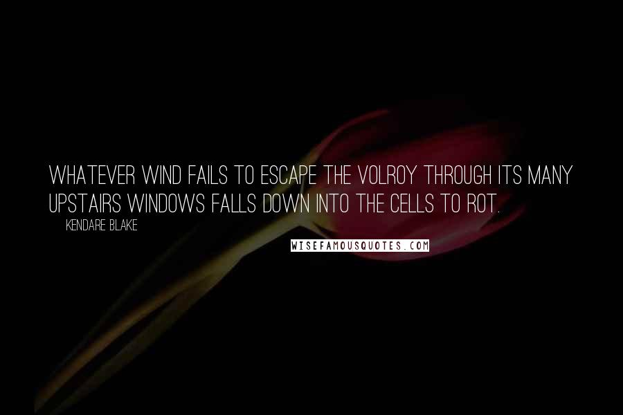 Kendare Blake quotes: Whatever wind fails to escape the Volroy through its many upstairs windows falls down into the cells to rot.