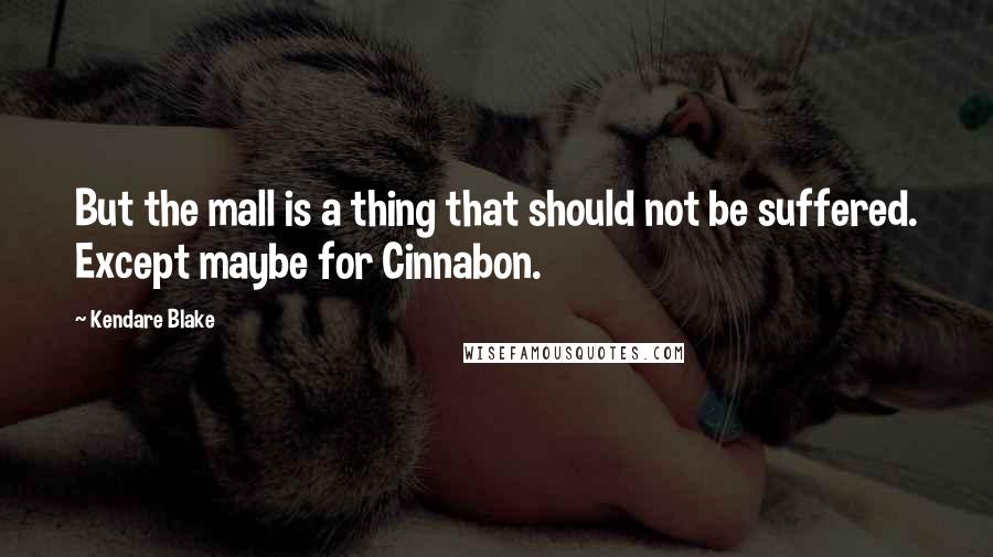 Kendare Blake quotes: But the mall is a thing that should not be suffered. Except maybe for Cinnabon.