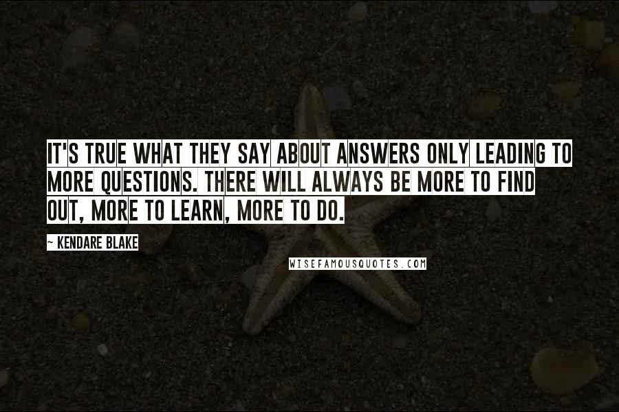 Kendare Blake quotes: It's true what they say about answers only leading to more questions. There will always be more to find out, more to learn, more to do.