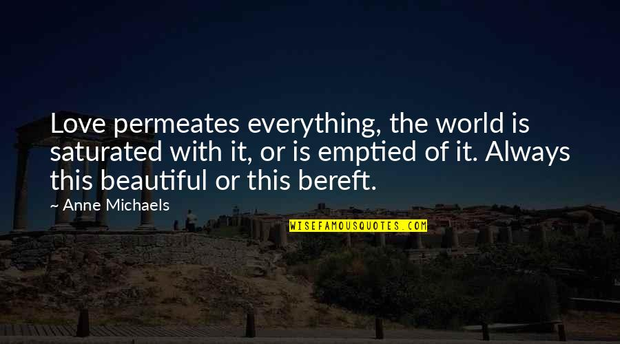 Kendini Quotes By Anne Michaels: Love permeates everything, the world is saturated with