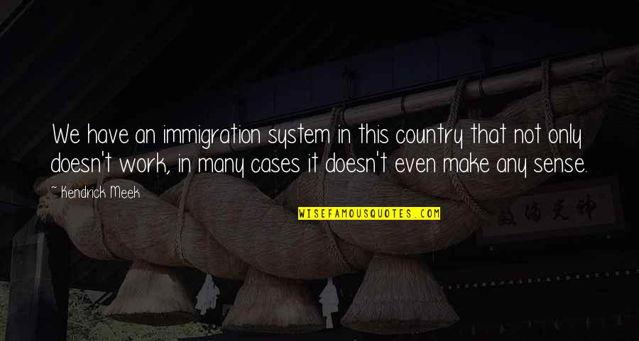 Kendrick Meek Quotes By Kendrick Meek: We have an immigration system in this country