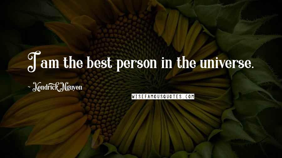 Kendrick Nguyen quotes: I am the best person in the universe.
