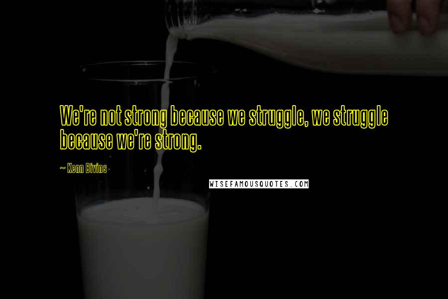 Kenn Bivins quotes: We're not strong because we struggle, we struggle because we're strong.