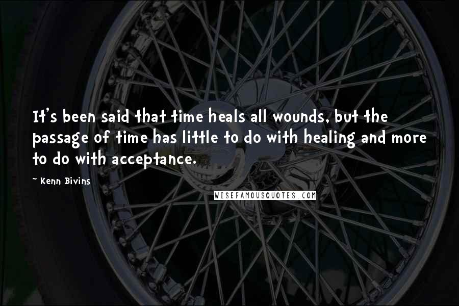 Kenn Bivins quotes: It's been said that time heals all wounds, but the passage of time has little to do with healing and more to do with acceptance.