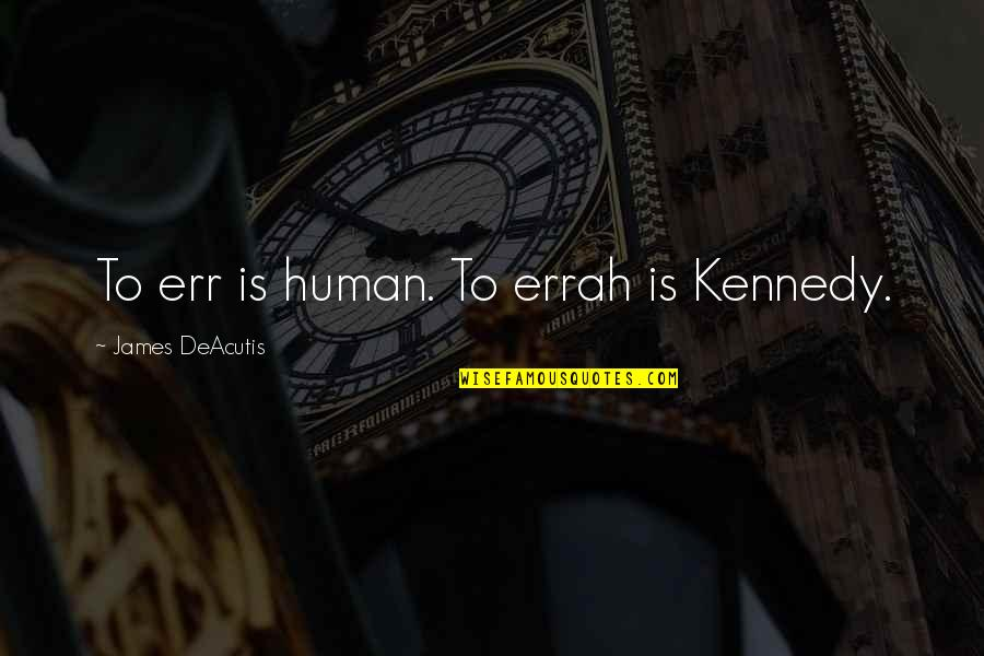 Kennedy Family Quotes By James DeAcutis: To err is human. To errah is Kennedy.
