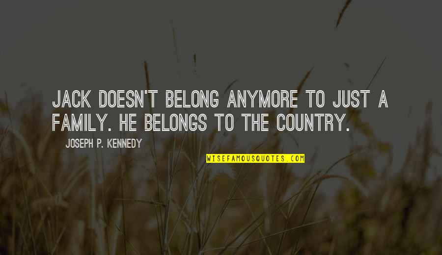 Kennedy Family Quotes By Joseph P. Kennedy: Jack doesn't belong anymore to just a family.