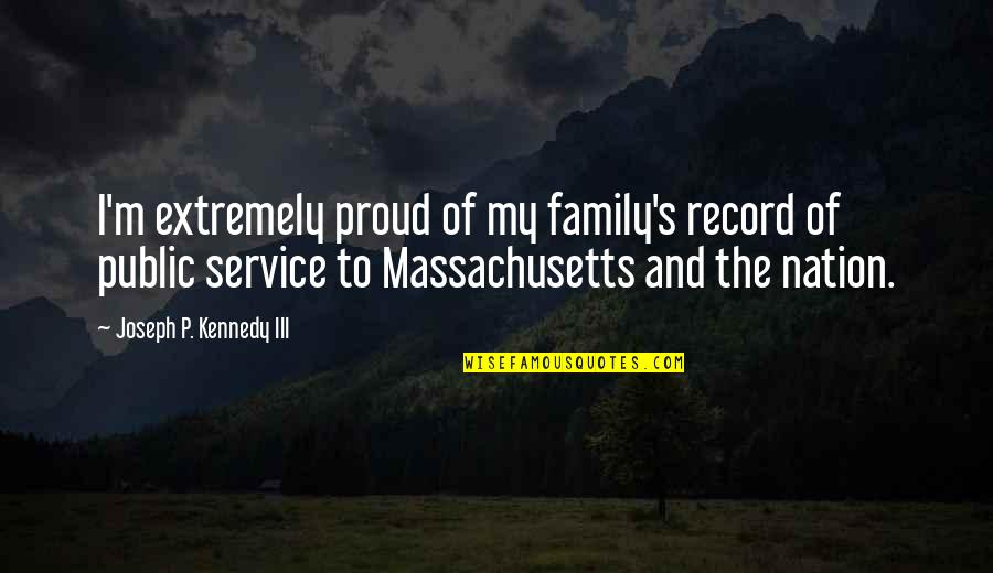 Kennedy Family Quotes By Joseph P. Kennedy III: I'm extremely proud of my family's record of