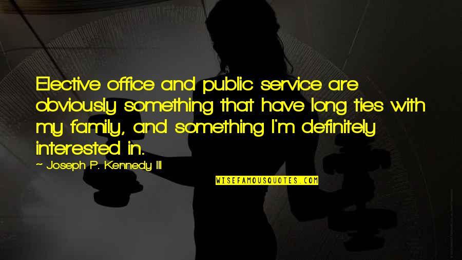 Kennedy Family Quotes By Joseph P. Kennedy III: Elective office and public service are obviously something